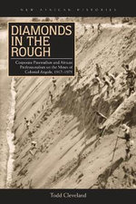 Diamonds in the Rough : Corporate Paternalism and African Professionalism on the Mines of Colonial Angola, 1917-1975 - Todd Cleveland