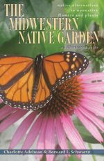 The Midwestern Native Garden : Native Alternatives to Nonnative Flowers and Plants, an Illustrated Guide - Charlotte Adelman
