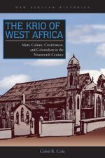 The Krio of West Africa : Islam, Culture, Creolization, and Colonialism in the Nineteenth Century - Gibril R. Cole