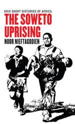The Soweto Uprising - Noor Nieftagodien
