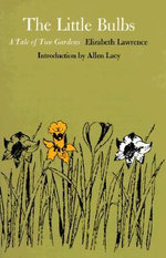The Little Bulbs : A Tale of Two Gardens - Elizabeth Lawrence