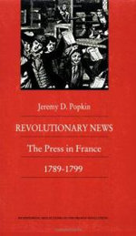 Revolutionary News : The Press in France, 1789-1799 - Jeremy D. Popkin