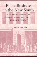 Black Business in the New South : A Social History of the North Carolina Mutual Life Insurance Co. - Walter B. Weare