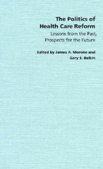 The Politics of Health Care Reform : Lessons from the Past, Prospects for the Future - James A. Morone