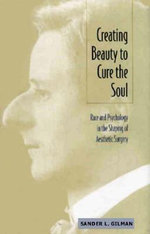 Creating Beauty to Cure the Soul : Race and Psychology in the Shaping of Aesthetic Surgery - Sander L. Gilman