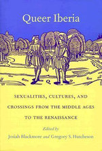 Queer Iberia : Sexualities, Cultures, and Crossings from the Middle Ages to the Renaissance - Josiah Blackmore