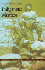 Indigenous Mestizos : The Politics of Race and Culture in Cuzco, Peru, 1919-1991 - Marisol de la Cadena