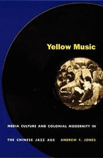 Yellow Music : Media Culture and Colonial Modernity in the Chinese Jazz Age - Andrew F. Jones