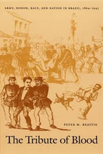 The Tribute of Blood : Army, Honor, Race and Nation in Brazil, 1864-1945 - Peter Beattie