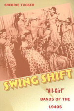 Swing Shift : All-girl Bands of the 1940s - Sherrie Tucker