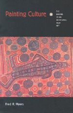Painting Culture : The Making of an Aboriginal High Art - Fred R. Myers