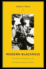 Modern Blackness : Nationalism, Globalization, and the Politics of Culture in Jamaica - Deborah A. Thomas