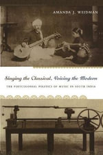 Singing the Classical, Voicing the Modern : The Postcolonial Politics of Music in South India - Amanda J. Weidman