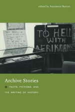 Archive Stories : Facts, Fictions, and the Writing of History