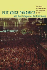 Exit-Voice Dynamics and the Collapse of East Germany : The Crisis of Leninism and the Revolution of 1989 - Steven Pfaff