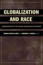 Globalization and Race : Transformations in the Cultural Production of Blackness - Kamari Maxine Clarke