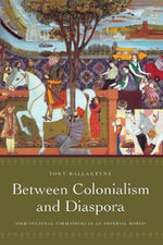 Between Colonialism and Diaspora : Sikh Cultural Formations in an Imperial World - Tony Ballantyne