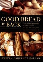 Good Bread is Back : A Contemporary History of French Bread, the Way it is Made, and the People Who Make it - Steven Laurence Kaplan