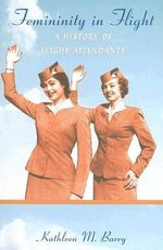 Femininity in Flight : A History of Flight Attendants - Kathleen M. Barry
