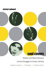 Soul Covers : Rhythm and Blues Remakes and the Struggle for Artistic Identity (Aretha Franklin, Al Green, Phoebe Snow) - Michael Awkward