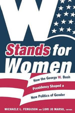 W Stands for Women : How the George W. Bush Presidency Shaped a New Politics of Gender
