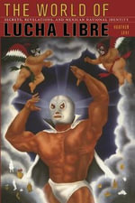 The World of Lucha Libre : Secrets, Revelations, and Mexican National Identity - Heather Levi