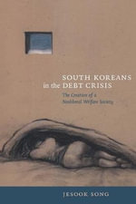 South Koreans in the Debt Crisis : The Creation of a Neoliberal Welfare Society - Jesook Song