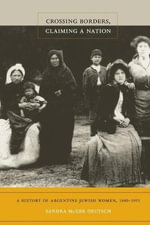 Crossing Borders, Claiming a Nation : A History of Argentine Jewish Women, 1880-1955 - Sandra McGee Deutsch