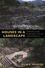 Houses in a Landscape : Memory and Everyday Life in Mesoamerica - Julia Hendon