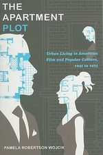 The Apartment Plot : Urban Living in American Film and Popular Culture, 1945 to 1975 - Pamela Wojcik