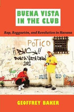 Buena Vista in the Club : Rap, Reggaeton, and Revolution in Havana - Geoffrey Baker