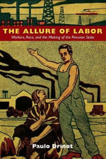 The Allure of Labor : Workers, Race, and the Making of the Peruvian State - Paulo Drinot