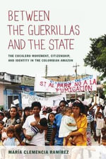 Between the Guerrillas and the State : The Cocalero Movement, Citizenship, and Identity in the Colombian Amazon - Maria Clemencia Ramirez