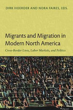 Migrants and Migration in Modern North America : Cross-Border Lives, Labor Markets, and Politics