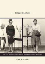 Image Matters : Archive, Photography, and the African Diaspora in Europe - Tina Campt