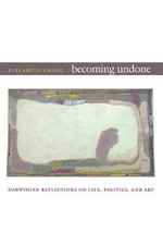 Becoming Undone : Darwinian Reflections on Life, Politics, and Art - Elizabeth Grosz