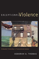 Exceptional Violence : Embodied Citizenship in Transnational Jamaica - Deborah Thomas