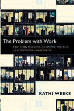 The Problem with Work : Feminism, Marxism, Antiwork Politics, and Postwork Imaginaries - Kathi Weeks
