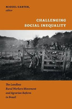 Challenging Social Inequality : The Landless Rural Worker's Movement and Agrarian Reform in Brazil