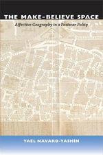 The Make-Believe Space : Affective Geography in a Postwar Polity - Yael Navaro-Yashin