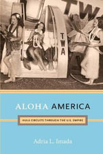 Aloha America : Hula Circuits Through the U.S. Empire - Adria L. Imada