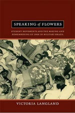 Speaking of Flowers : Student Movements and the Making and Remembering of 1968 in Military Brazil - Victoria Langland