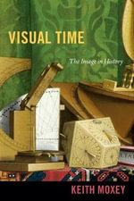 Visual Time : The Image in History - Keith P. F. Moxey