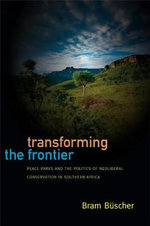 Transforming the Frontier : Peace Parks and the Politics of Neoliberal Conservation in Southern Africa - Bram Buscher
