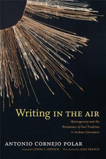 Writing in the Air : Heterogeneity and the Persistence of Oral Tradition in Andean Literatures - Antonio Cornejo Polar