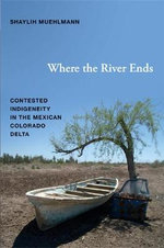 Where the River Ends : Contested Indigeneity in the Mexican Colorado Delta - Shaylih Muehlmann