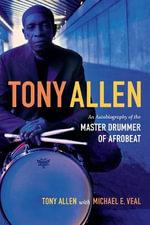 Tony Allen : An Autobiography of the Master Drummer of Afrobeat - Tony Allen