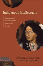 Indigenous Intellectuals : Knowledge, Power, and Colonial Culture in Mexico and the Andes