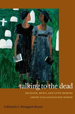 Talking to the Dead : Religion, Music, and Lived Memory Among Gullah/Geechee Women - LeRhonda Manigault-Bryant