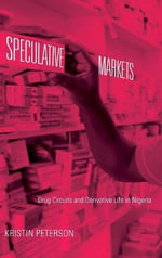 Speculative Markets : Drug Circuits and Derivative Life in Nigeria - Kristin Peterson